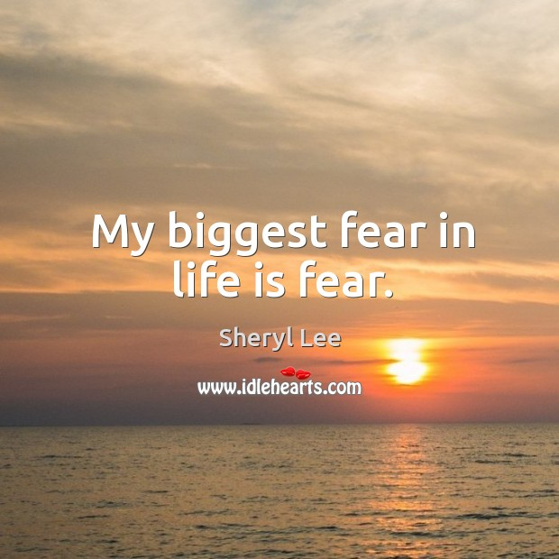 My biggest fear in life is fear. Image