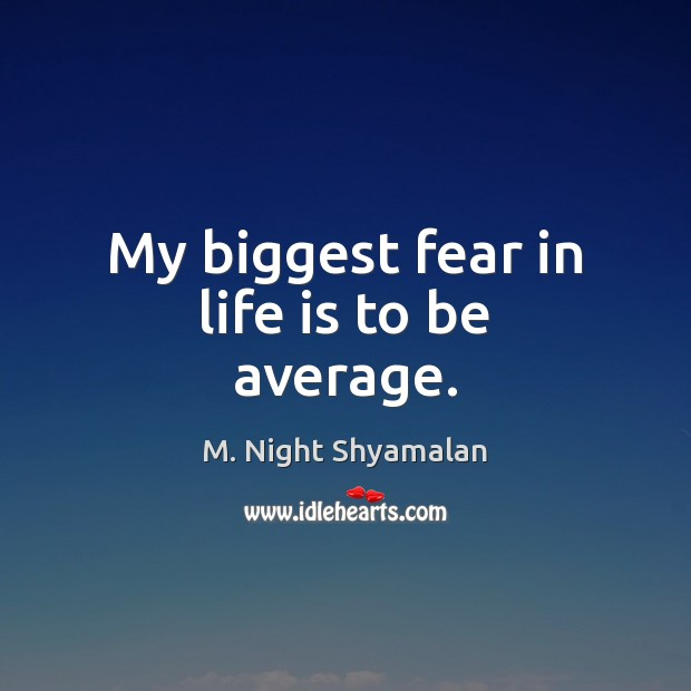 My biggest fear in life is to be average. Image