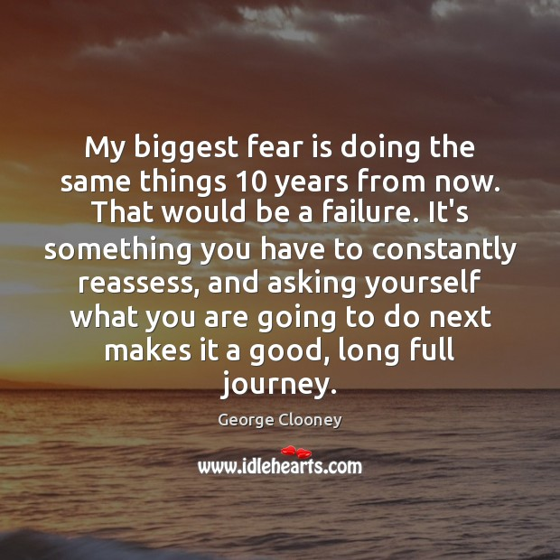 My biggest fear is doing the same things 10 years from now. That George Clooney Picture Quote