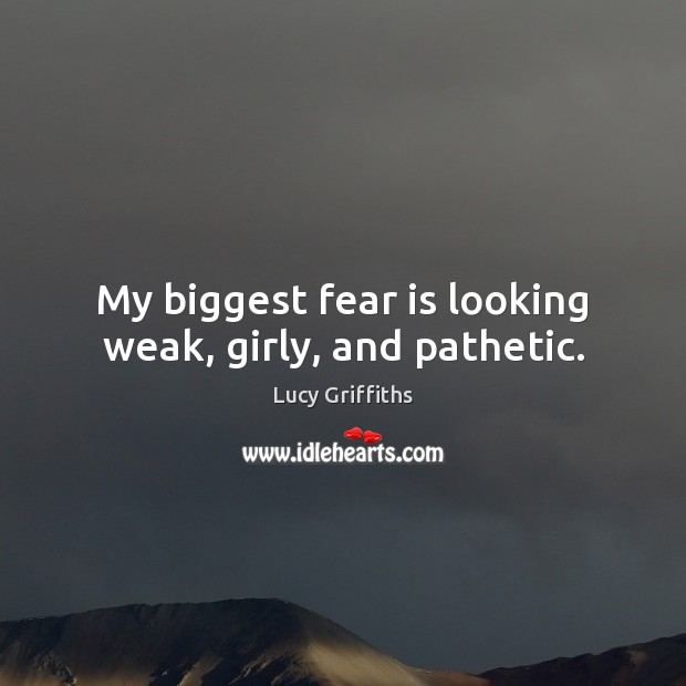 My biggest fear is looking weak, girly, and pathetic. Fear Quotes Image