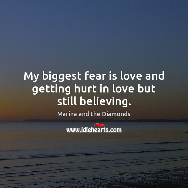 My biggest fear is love and getting hurt in love but still believing. -  IdleHearts