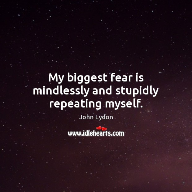My biggest fear is mindlessly and stupidly repeating myself. Fear Quotes Image