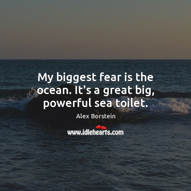 My biggest fear is the ocean. It's a great big, powerful sea toilet. Image