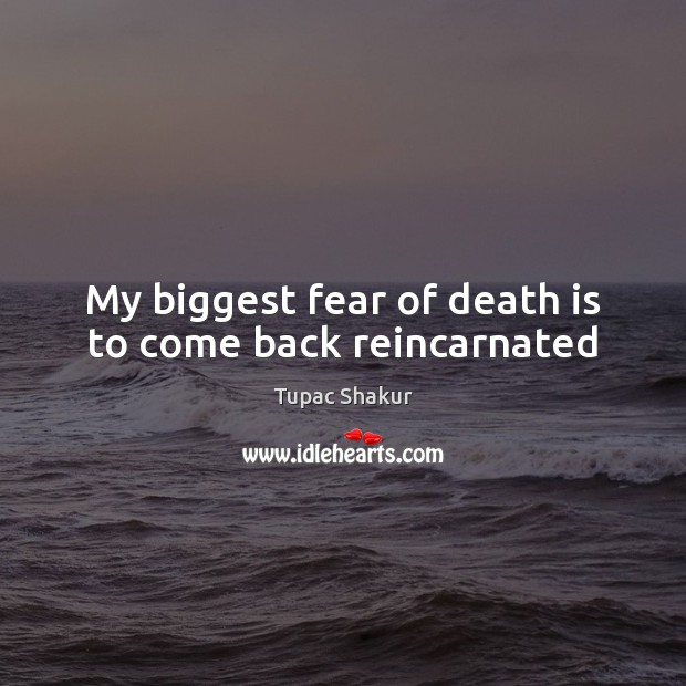 My biggest fear of death is to come back reincarnated Tupac Shakur Picture Quote
