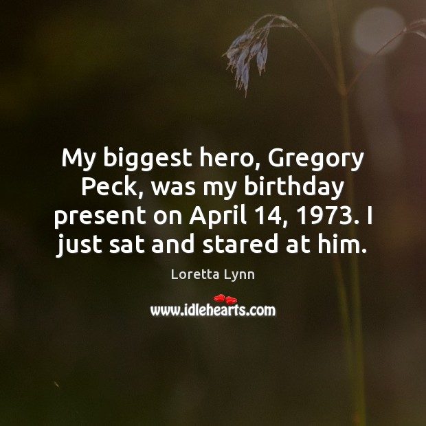 My biggest hero, Gregory Peck, was my birthday present on April 14, 1973. I Loretta Lynn Picture Quote