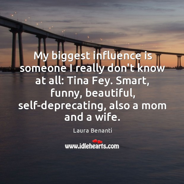 My biggest influence is someone I really don't know at all: Tina Laura Benanti Picture Quote