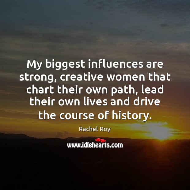 My biggest influences are strong, creative women that chart their own path, Rachel Roy Picture Quote