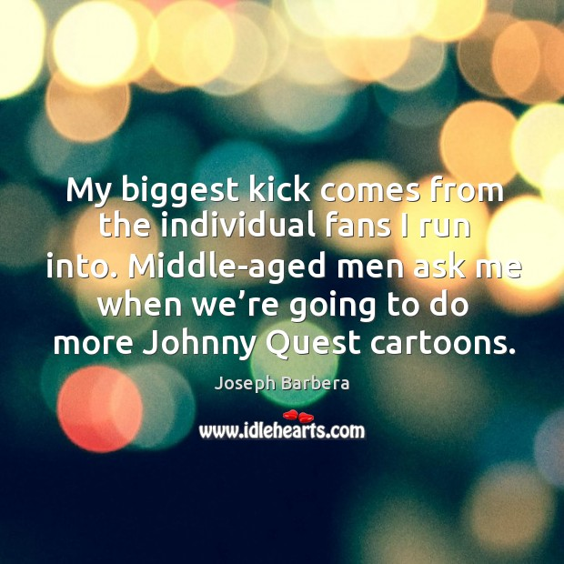My biggest kick comes from the individual fans I run into. Middle-aged men ask me Joseph Barbera Picture Quote