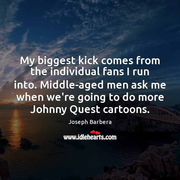My biggest kick comes from the individual fans I run into. Middle-aged Joseph Barbera Picture Quote