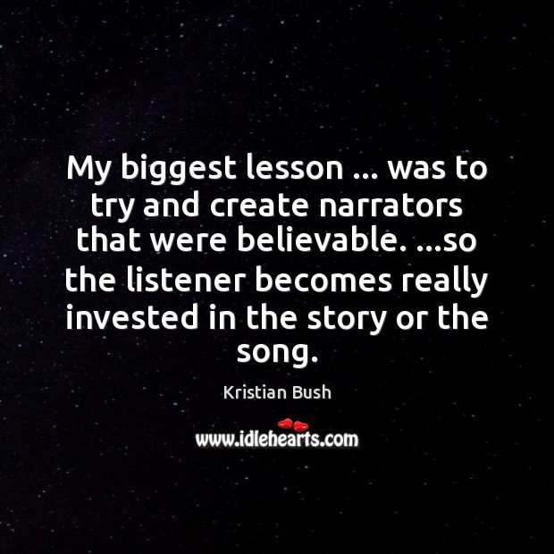 My biggest lesson … was to try and create narrators that were believable. … Image