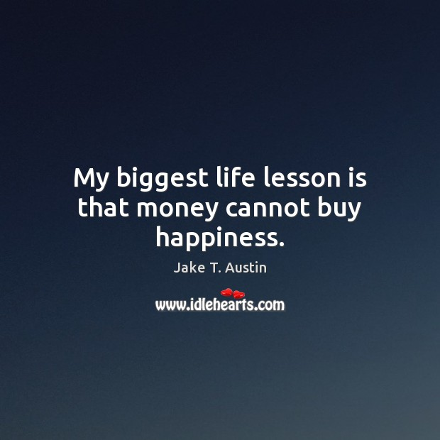 My biggest life lesson is that money cannot buy happiness. Image
