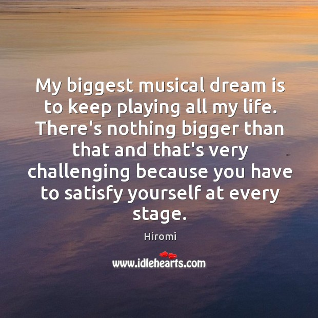 My biggest musical dream is to keep playing all my life. There's Image