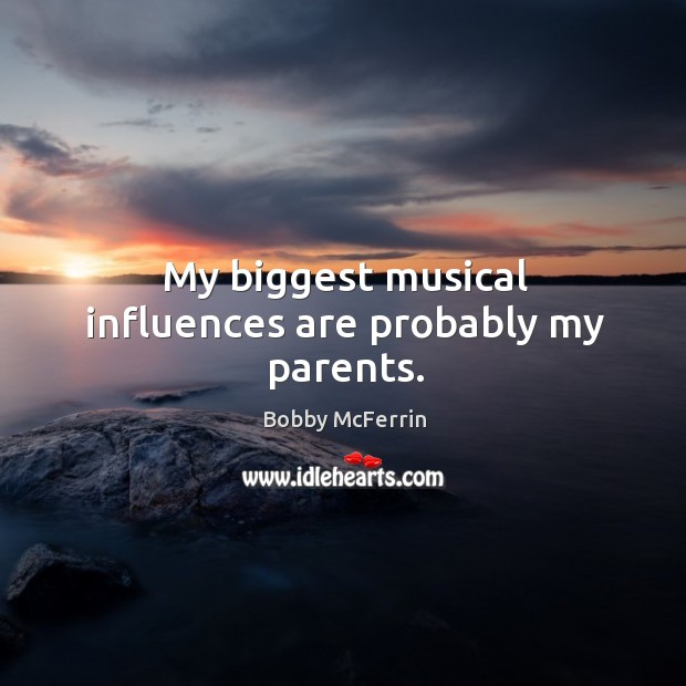 My biggest musical influences are probably my parents. Bobby McFerrin Picture Quote