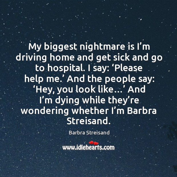 My biggest nightmare is I'm driving home and get sick and go to hospital. I say: Image