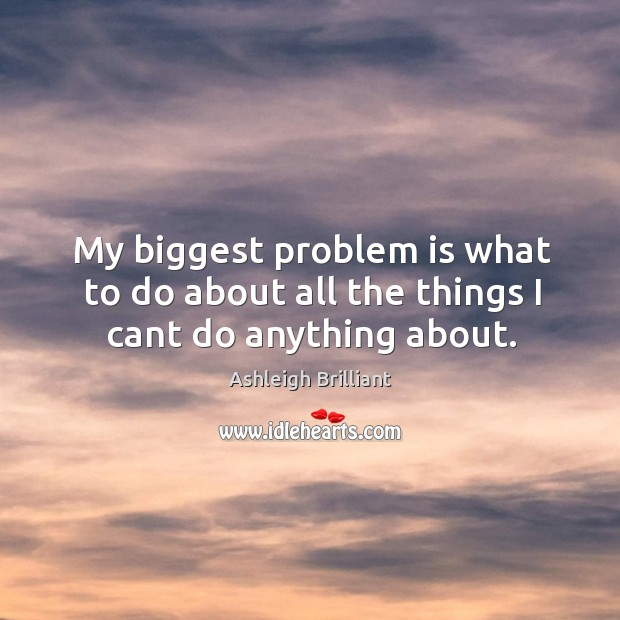 My biggest problem is what to do about all the things I cant do anything about. Image