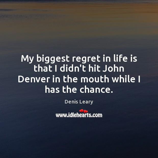 My biggest regret in life is that I didn't hit John Denver Image