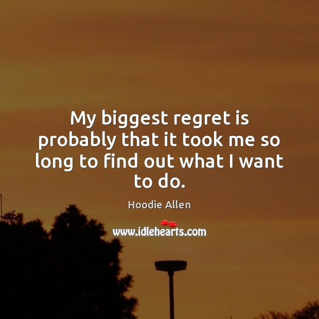 My biggest regret is probably that it took me so long to find out what I want to do. Regret Quotes Image