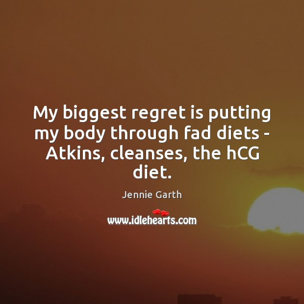 My biggest regret is putting my body through fad diets – Atkins, cleanses, the hCG diet. Regret Quotes Image