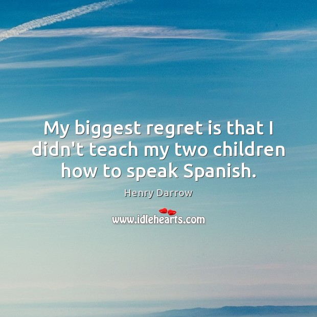 My biggest regret is that I didn't teach my two children how to speak Spanish. Regret Quotes Image