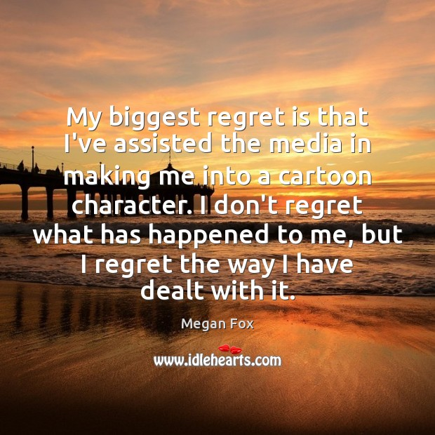 My biggest regret is that I've assisted the media in making me Regret Quotes Image
