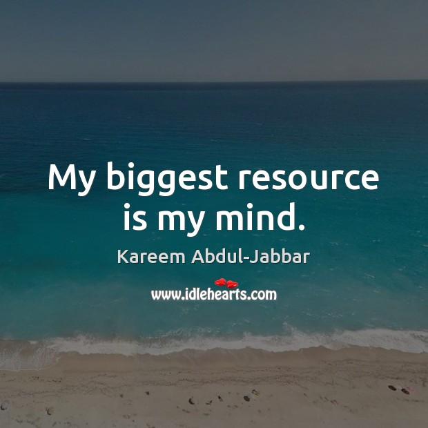 My biggest resource is my mind. Kareem Abdul-Jabbar Picture Quote