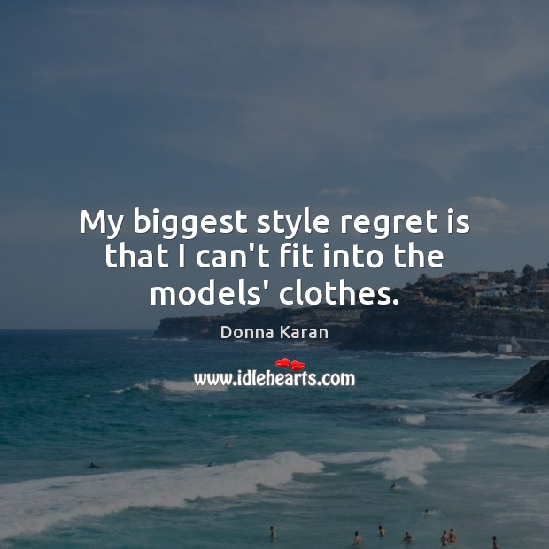My biggest style regret is that I can't fit into the models' clothes. Regret Quotes Image