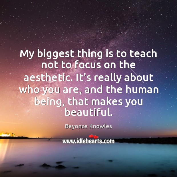 My biggest thing is to teach not to focus on the aesthetic. Beyonce Knowles Picture Quote