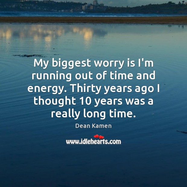 My biggest worry is I'm running out of time and energy. Thirty Worry Quotes Image