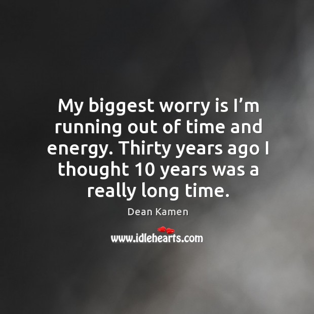 My biggest worry is I'm running out of time and energy. Thirty years ago I thought 10 years was a really long time. Dean Kamen Picture Quote