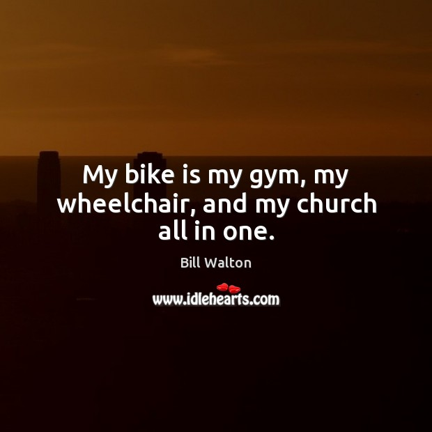 My bike is my gym, my wheelchair, and my church all in one. Bill Walton Picture Quote