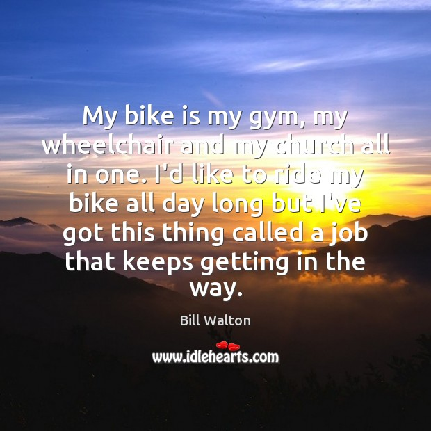 My bike is my gym, my wheelchair and my church all in Bill Walton Picture Quote