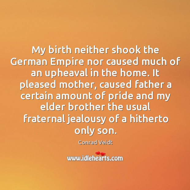 My birth neither shook the german empire nor caused much of an upheaval in the home. Conrad Veidt Picture Quote