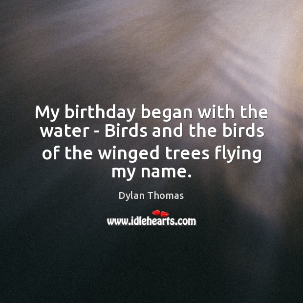 My birthday began with the water – Birds and the birds of the winged trees flying my name. Dylan Thomas Picture Quote