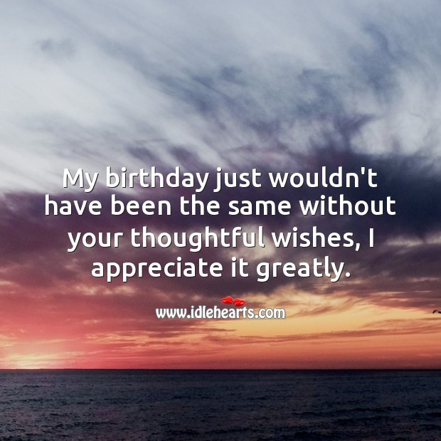 My birthday just wouldn't have been the same without your thoughtful wishes. Appreciate Quotes Image