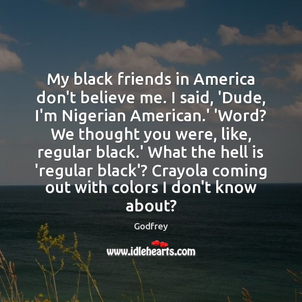 My black friends in America don't believe me. I said, 'Dude, I'm Godfrey Picture Quote