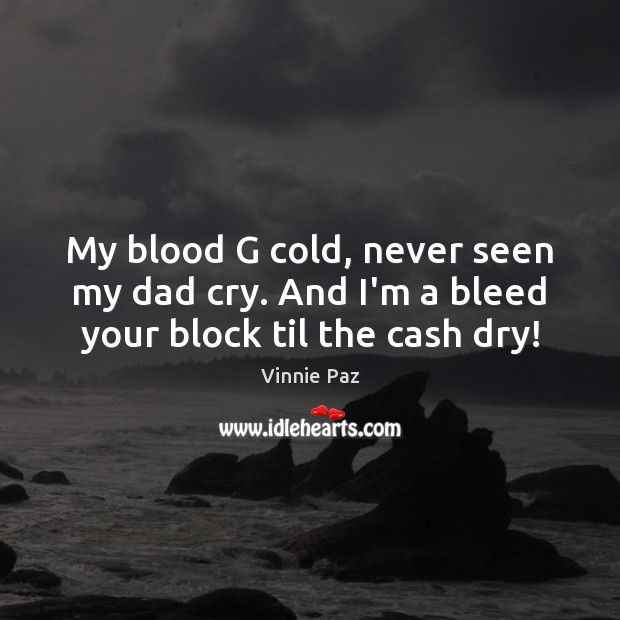 My blood G cold, never seen my dad cry. And I'm a bleed your block til the cash dry! Vinnie Paz Picture Quote