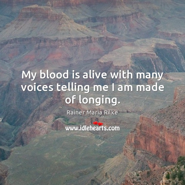 My blood is alive with many voices telling me I am made of longing. Image