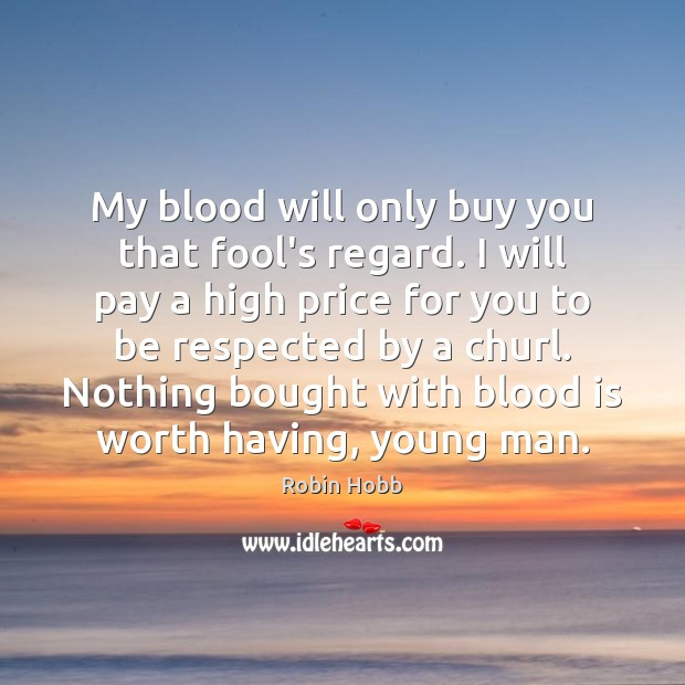 My blood will only buy you that fool's regard. I will pay Robin Hobb Picture Quote