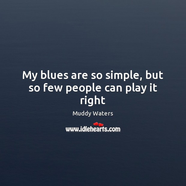 My blues are so simple, but so few people can play it right Muddy Waters Picture Quote