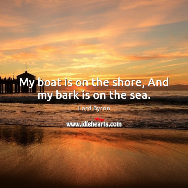 My boat is on the shore, And my bark is on the sea. Image