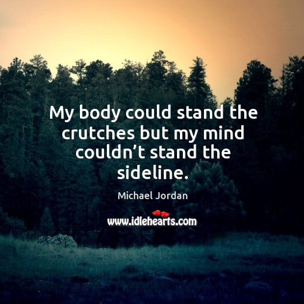 My body could stand the crutches but my mind couldn't stand the sideline. Image