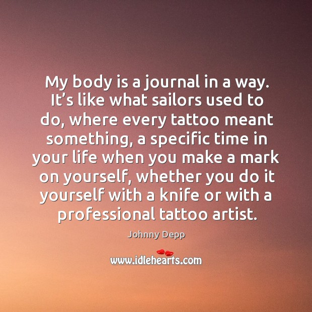 Image, My body is a journal in a way. It's like what sailors used to do, where every tattoo meant something