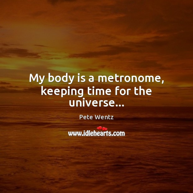 Image, My body is a metronome, keeping time for the universe…