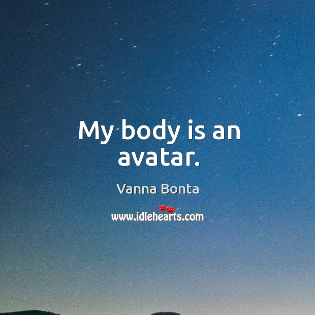 My body is an avatar. Image