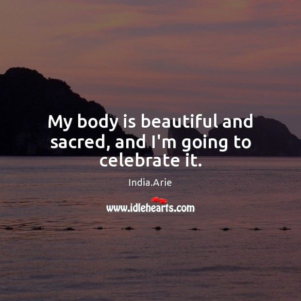My body is beautiful and sacred, and I'm going to celebrate it. India.Arie Picture Quote