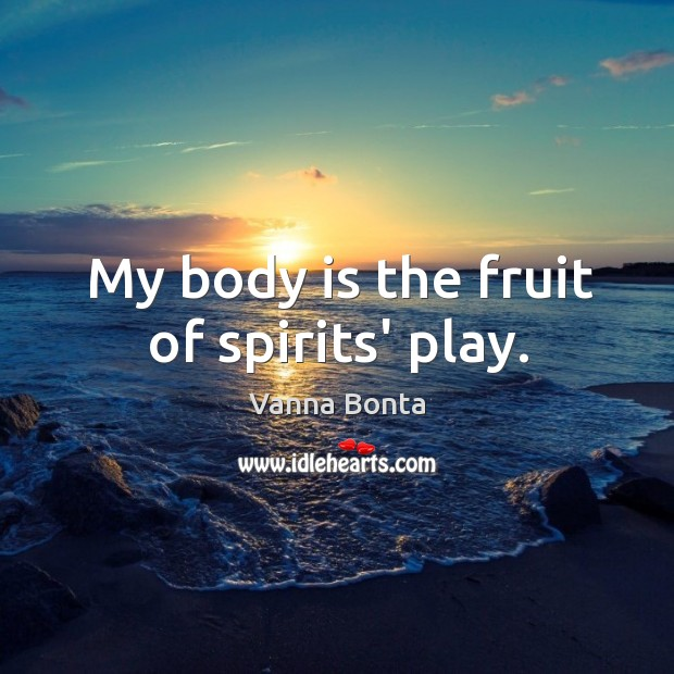 Image, My body is the fruit of spirits' play.