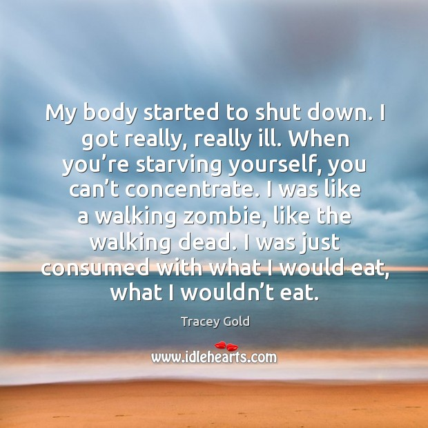 My body started to shut down. I got really, really ill. Tracey Gold Picture Quote