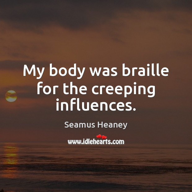 My body was braille for the creeping influences. Seamus Heaney Picture Quote