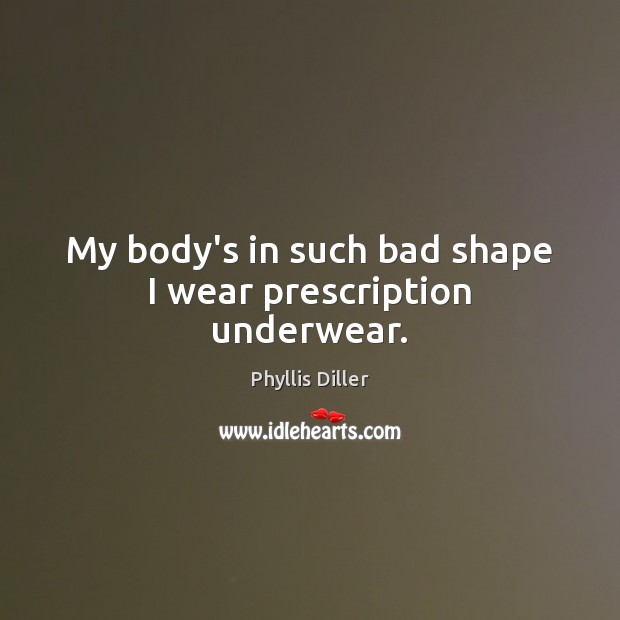 My body's in such bad shape I wear prescription underwear. Phyllis Diller Picture Quote
