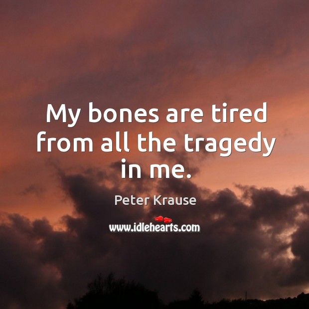 My bones are tired from all the tragedy in me. Image